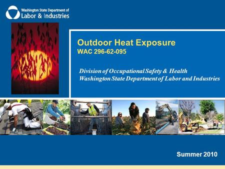 Outdoor Heat Exposure WAC 296-62-095 Division of Occupational Safety & Health Washington State Department of Labor and Industries Summer 2010.