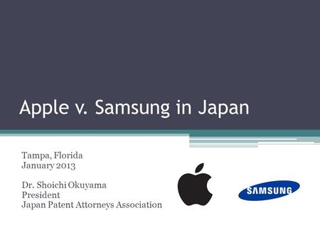 Apple v. Samsung in Japan Tampa, Florida January 2013 Dr. Shoichi Okuyama President Japan Patent Attorneys Association.