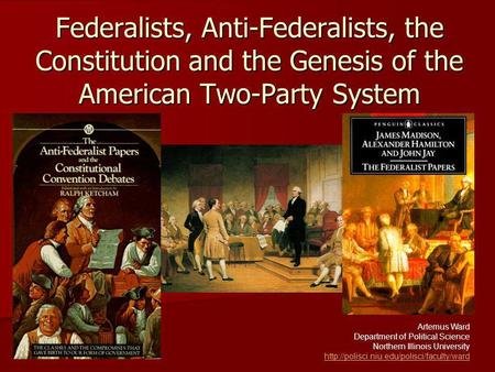 Federalists, Anti-Federalists, the Constitution and the Genesis of the American Two-Party System Artemus Ward Department of Political Science Northern.
