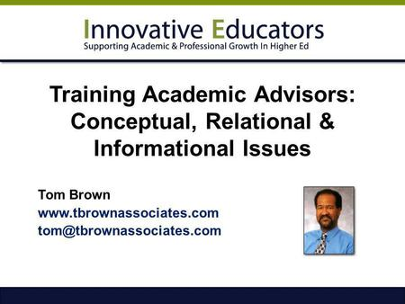 Training Academic Advisors: Conceptual, Relational & Informational Issues Tom Brown