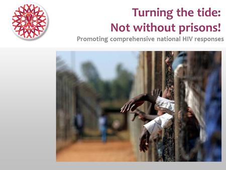 Turning the tide: Not without prisons! Promoting comprehensive national HIV responses.