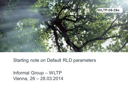 Starting note on Default RLD parameters Informal Group – WLTP Vienna, 26 – 28.03.2014 WLTP-06-26e.