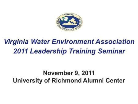 Virginia Water Environment Association 2011 Leadership Training Seminar November 9, 2011 University of Richmond Alumni Center.