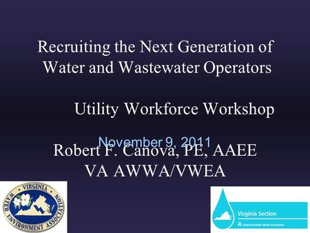 Recruiting the Next Generation of Water and Wastewater Operators Utility Workforce Workshop Robert F. Canova, PE, AAEE VA AWWA/VWEA November 9, 2011.