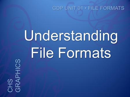 CHS GRAPHICS GDP UNIT 01 FILE FORMATS Understanding File Formats.