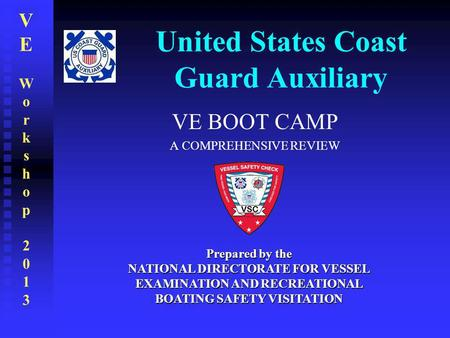 VEWorkshop2013VEWorkshop2013 United States Coast Guard Auxiliary VE BOOT CAMP A COMPREHENSIVE REVIEW Prepared by the NATIONAL DIRECTORATE FOR VESSEL EXAMINATION.
