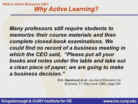 Kingsborough & CUNY Institute for VE www.ive.cuny.edu Why Active Learning? D.H. Hammond et al. Journal of Education for Business, 71 (May/June 1996), page.