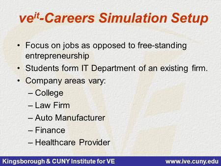 Kingsborough & CUNY Institute for VE www.ive.cuny.edu ve it -Careers Simulation Setup Focus on jobs as opposed to free-standing entrepreneurship Students.
