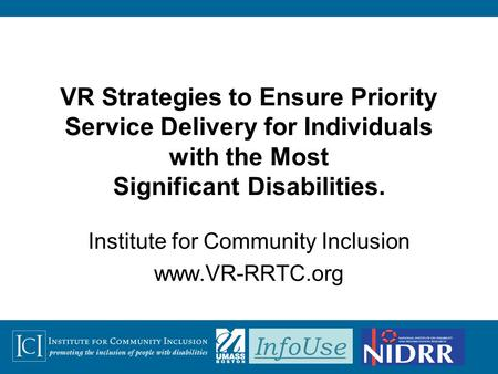 InfoUse VR Strategies to Ensure Priority Service Delivery for Individuals with the Most Significant Disabilities. Institute for Community Inclusion www.VR-RRTC.org.