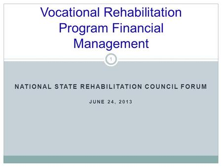NATIONAL STATE REHABILITATION COUNCIL FORUM JUNE 24, 2013 Vocational Rehabilitation Program Financial Management 1.