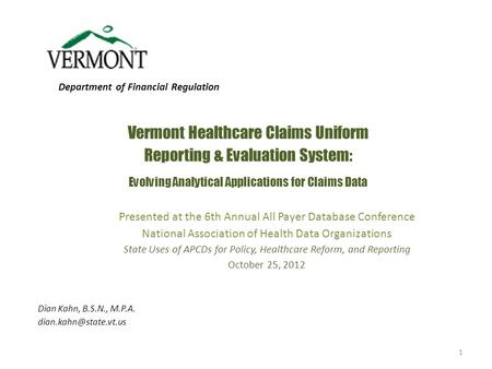 Vermont Healthcare Claims Uniform Reporting & Evaluation System: Evolving Analytical Applications for Claims Data Dian Kahn, B.S.N., M.P.A.
