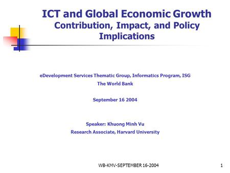 WB-KMV-SEPTEMBER 16-20041 ICT and Global Economic Growth Contribution, Impact, and Policy Implications eDevelopment Services Thematic Group, Informatics.