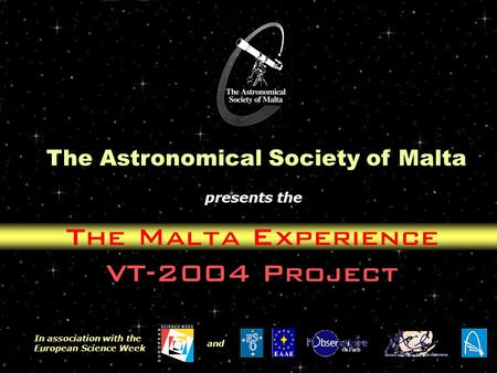 The Malta Experience VT-2004 Project The Astronomical Society of Malta presents the In association with the European Science Week and.