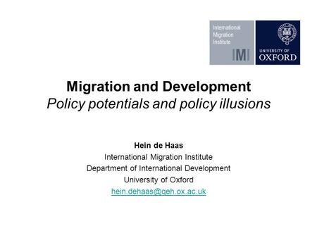 Migration and Development Policy potentials and policy illusions Hein de Haas International Migration Institute Department of International Development.