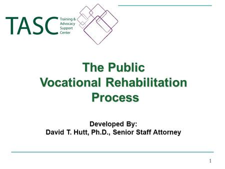 The Public Vocational Rehabilitation Process Process Developed By: David T. Hutt, Ph.D., Senior Staff Attorney 1.