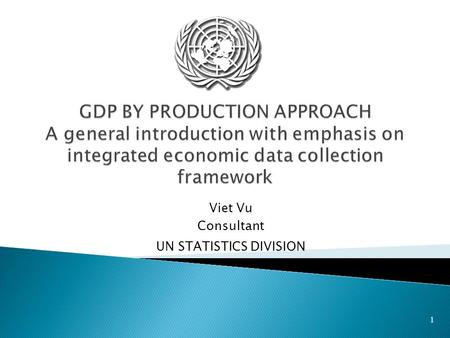 1 Viet Vu Consultant UN STATISTICS DIVISION.  Introduction to production approach to GDP  A trategy for data collection for benchmark year  Data extrapolation.