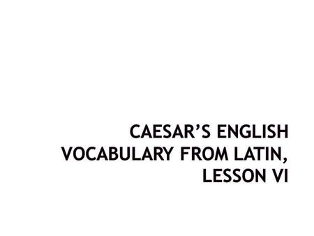 CAESAR'S ENGLISH VOCABULARY FROM LATIN, Lesson VI