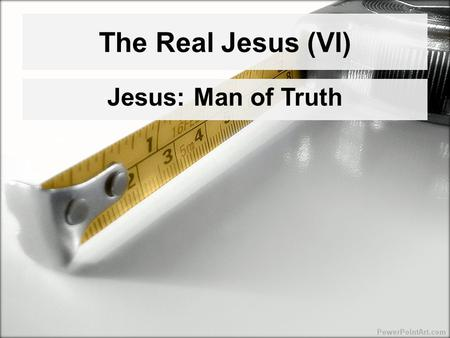 "The Real Jesus (VI) Jesus: Man of Truth The Real Jesus (VI) Jesus: Man of Truth Theme of John's Gospel: Truth –""Truth""/""true""/""truly"": In the three Synoptics."