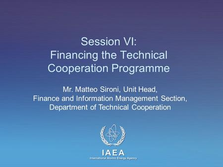 IAEA International Atomic Energy Agency Session VI: Financing the Technical Cooperation Programme Mr. Matteo Sironi, Unit Head, Finance and Information.