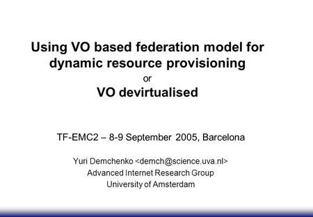Using VO based federation model for dynamic resource provisioning or VO devirtualised TF-EMC2 – 8-9 September 2005, Barcelona Yuri Demchenko Advanced Internet.
