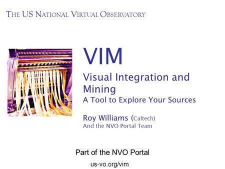Us-vo.org/vim VIM Visual Integration and Mining A Tool to Explore Your Sources Roy Williams ( Caltech) And the NVO Portal Team T HE US N ATIONAL V IRTUAL.
