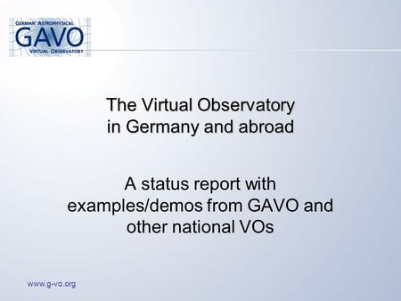 Www.g-vo.org The Virtual Observatory in Germany and abroad A status report with examples/demos from GAVO and other national VOs.