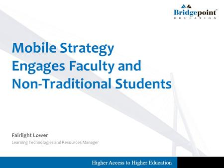 Higher Access to Higher Education Fairlight Lower Learning Technologies and Resources Manager Mobile Strategy Engages Faculty and Non-Traditional Students.
