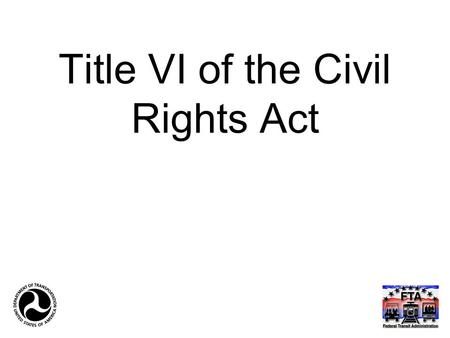 "Title VI of the Civil Rights Act. 42 U.S.C § 2000d, et seq ""No person in the United States shall, on the ground of race, color, or national origin, be."