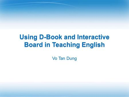 Using D-Book and Interactive Board in Teaching English Vo Tan Dung.