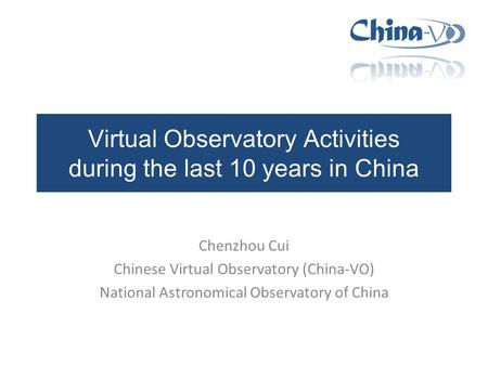 Virtual Observatory Activities during the last 10 years in China Chenzhou Cui Chinese Virtual Observatory (China-VO) National Astronomical Observatory.