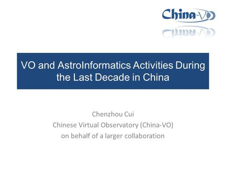 VO and AstroInformatics Activities During the Last Decade in China Chenzhou Cui Chinese Virtual Observatory (China-VO) on behalf of a larger collaboration.