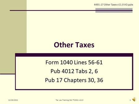 Other Taxes Form 1040 Lines 56-61 Pub 4012 Tabs 2, 6 Pub 17 Chapters 30, 36 4491-27 Other Taxes v11.0 VO.pptx 12/29/20111Tax Law Training (NJ) TY2011.