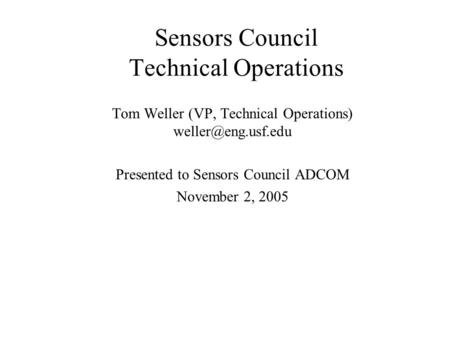 Sensors Council Technical Operations Tom Weller (VP, Technical Operations) Presented to Sensors Council ADCOM November 2, 2005.