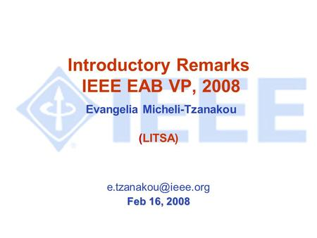Introductory Remarks IEEE EAB VP, 2008 Evangelia Micheli-Tzanakou (LITSA) Feb 16, 2008.