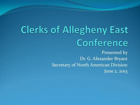 Presented by Dr. G. Alexander Bryant Secretary of North American Division June 2, 2013.