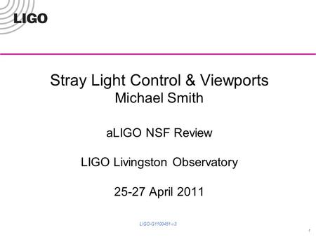 Stray Light Control & Viewports Michael Smith aLIGO NSF Review LIGO Livingston Observatory 25-27 April 2011 1 LIGO-G1100451-v3.