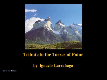 Tribute to the Torres of Paine by Ignacio Larrañaga clic to see the text.