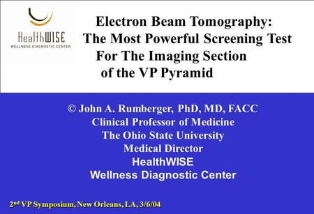 Electron Beam Tomography: The Most Powerful Screening Test For The Imaging Section of the VP Pyramid © John A. Rumberger, PhD, MD, FACC Clinical Professor.