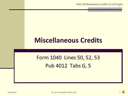 Miscellaneous Credits Form 1040 Lines 50, 52, 53 Pub 4012 Tabs G, 5 4491-26 Miscellaneous Credits v11.0 VO.pptx 12/29/20111Tax Law Training (NJ) TY2011.