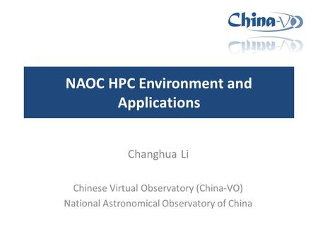 NAOC HPC Environment and Applications Changhua Li Chinese Virtual Observatory (China-VO) National Astronomical Observatory of China.
