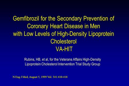 Gemfibrozil for the Secondary Prevention of Coronary Heart Disease in Men with Low Levels of High-Density Lipoprotein Cholesterol VA-HIT Rubins, HB, et.