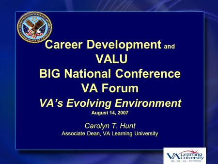 Career Development and VALU BIG National Conference VA Forum VA's Evolving Environment August 14, 2007 Carolyn T. Hunt Associate Dean, VA Learning University.