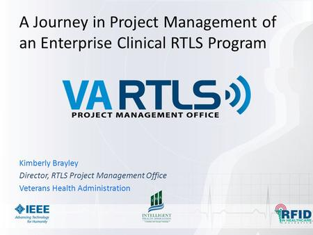 A Journey in Project Management of an Enterprise Clinical RTLS Program Kimberly Brayley Director, RTLS Project Management Office Veterans Health Administration.