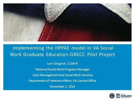 Implementing the HPPAE model in VA Social Work Graduate Education-GRECC Pilot Project Lorn Gingrich, LCSW-R National Social Work Program Manager Care Management.