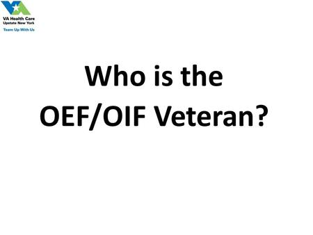 Who is the OEF/OIF Veteran?. OEF/OIF Veterans & VA Health Care Utilization Cumulative from 1st Quarter FY 2002 through 4th Quarter FY 2009 1,207,428 OEF.