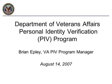 Department of Veterans Affairs Personal Identity Verification (PIV) Program Brian Epley, VA PIV Program Manager August 14, 2007.