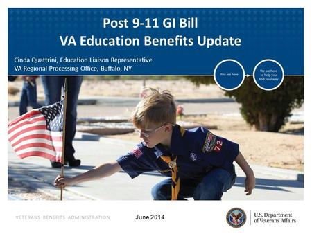 VETERANS BENEFITS ADMINISTRATION June 2014 Post 9-11 GI Bill VA Education Benefits Update Cinda Quattrini, Education Liaison Representative VA Regional.