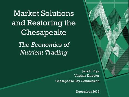 Jack E. Frye Virginia Director Chesapeake Bay Commission December 2012 Market Solutions and Restoring the Chesapeake The Economics of Nutrient Trading.