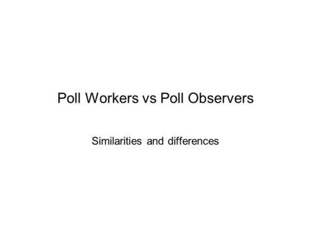 Poll Workers vs Poll Observers Similarities and differences.