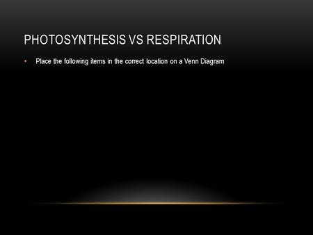 PHOTOSYNTHESIS VS RESPIRATION Place the following items in the correct location on a Venn Diagram.